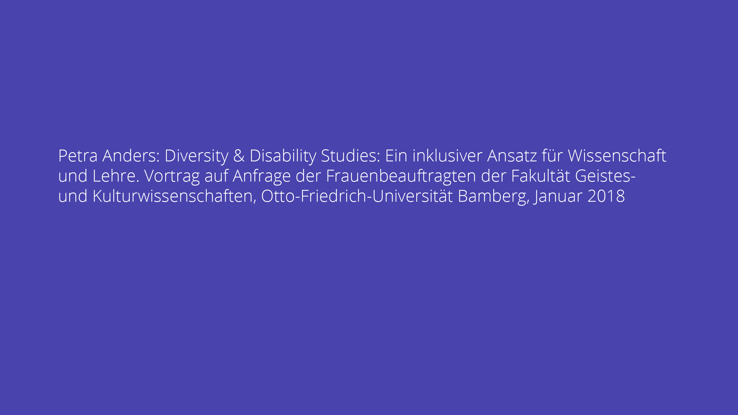 Petra Anders: Diversity & Disability Studies: Ein inklusiver Ansatz für Wissenschaft und Lehre. Vortrag auf Anfrage der Frauenbeauftragten der Fakultät Geistes- und Kulturwissenschaften, Otto-Friedrich-Universität Bamberg, Januar 2018