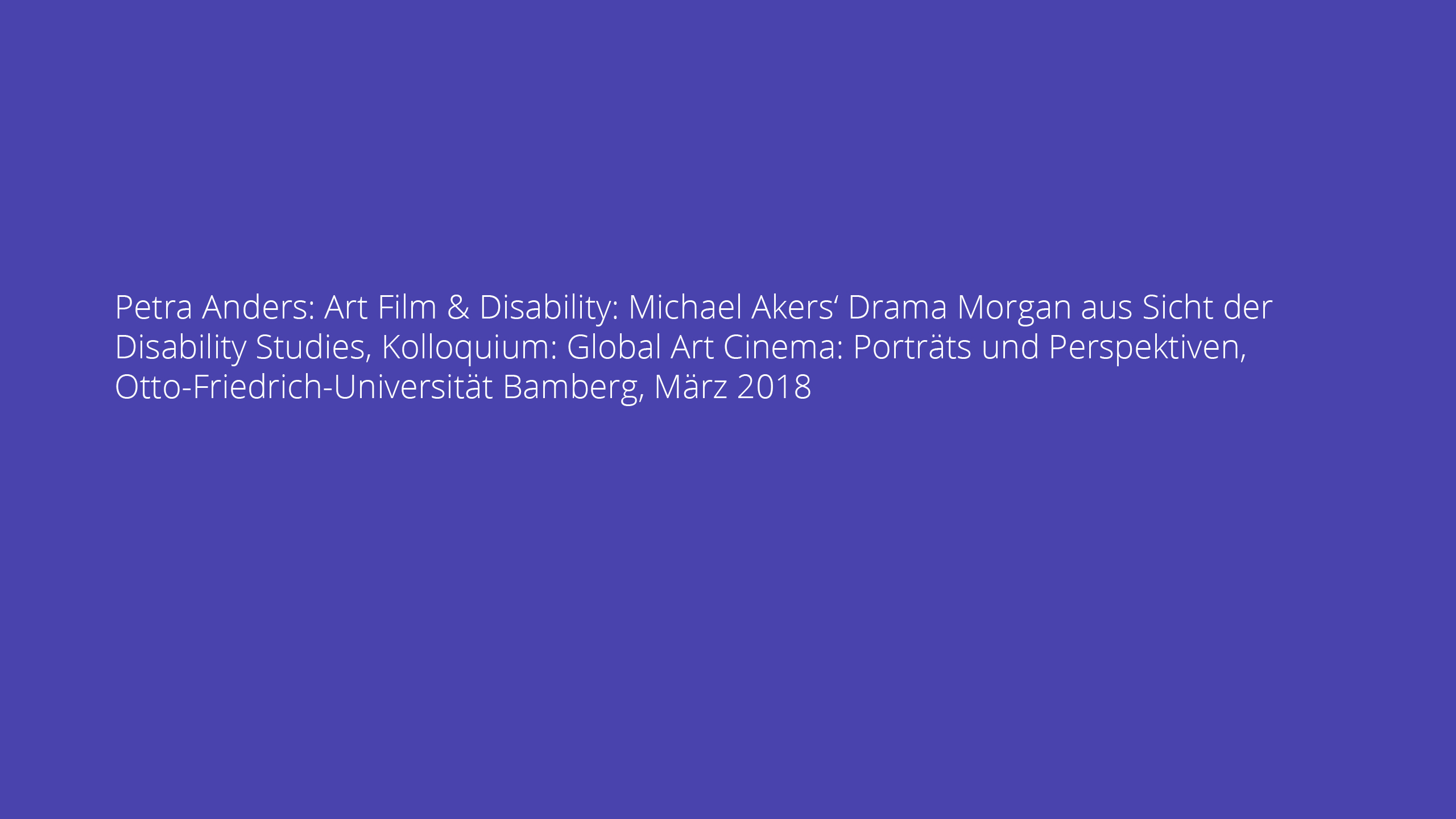 Petra Anders: Art Film & Disability: Michael Akers' Drama Morgan aus Sicht der Disability Studies, Kolloquium: Global Art Cinema: Porträts und Perspektiven, Otto-Friedrich-Universität Bamberg, März 2018