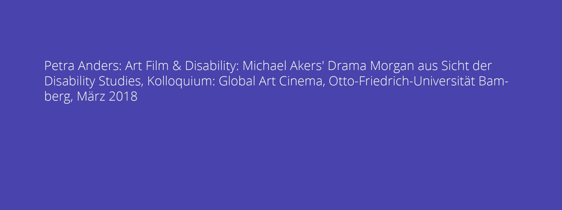Petra Anders: Art Film & Disability: Michael Akers' Drama Morgan aus Sicht der Disability Studies, Kolloquium: Global Art Cinema, Otto-Friedrich-Universität Bamberg, März 2018