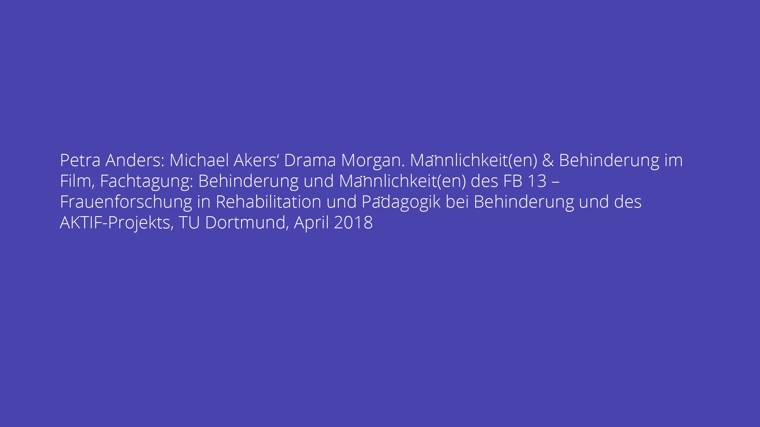 Petra Anders: Michael Akers' Drama Morgan. Männlichkeit(en) & Behinderung im Film, Fachtagung: Behinderung und Männlichkeit(en) des FB 13 – Frauenforschung in Rehabilitation und Pädagogik bei Behinderung und des AKTIF-Projekts, TU Dortmund, April 2018