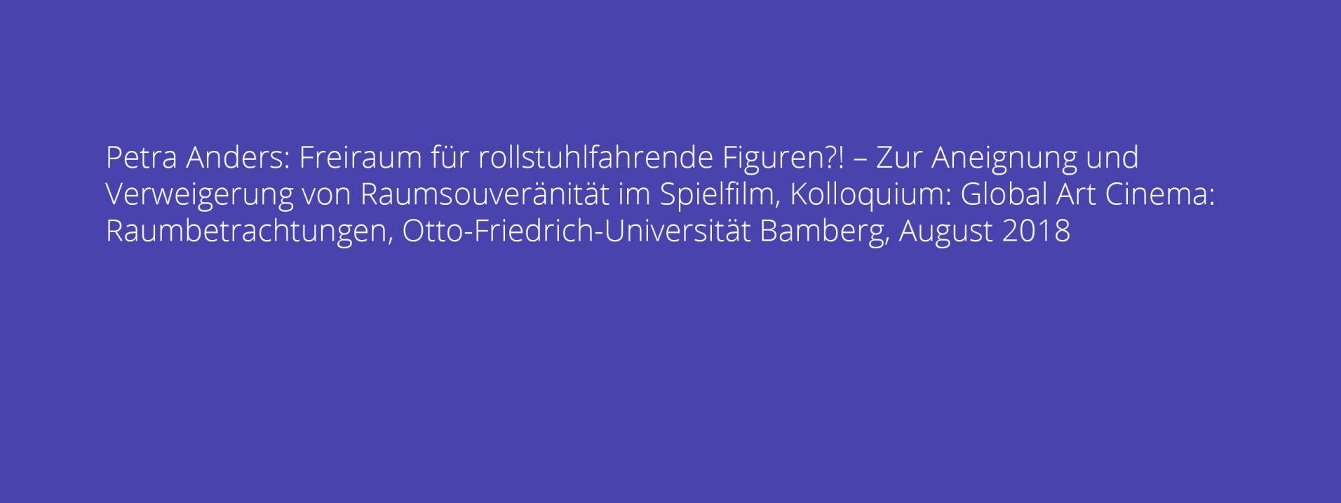 Petra Anders: Freiraum für rollstuhlfahrende Figuren?! – Zur Aneignung und Verweigerung von Raumsouveränität im Spielfilm, Kolloquium: Global Art Cinema: Raumbetrachtungen, Otto-Friedrich-Universität Bamberg, August 2018