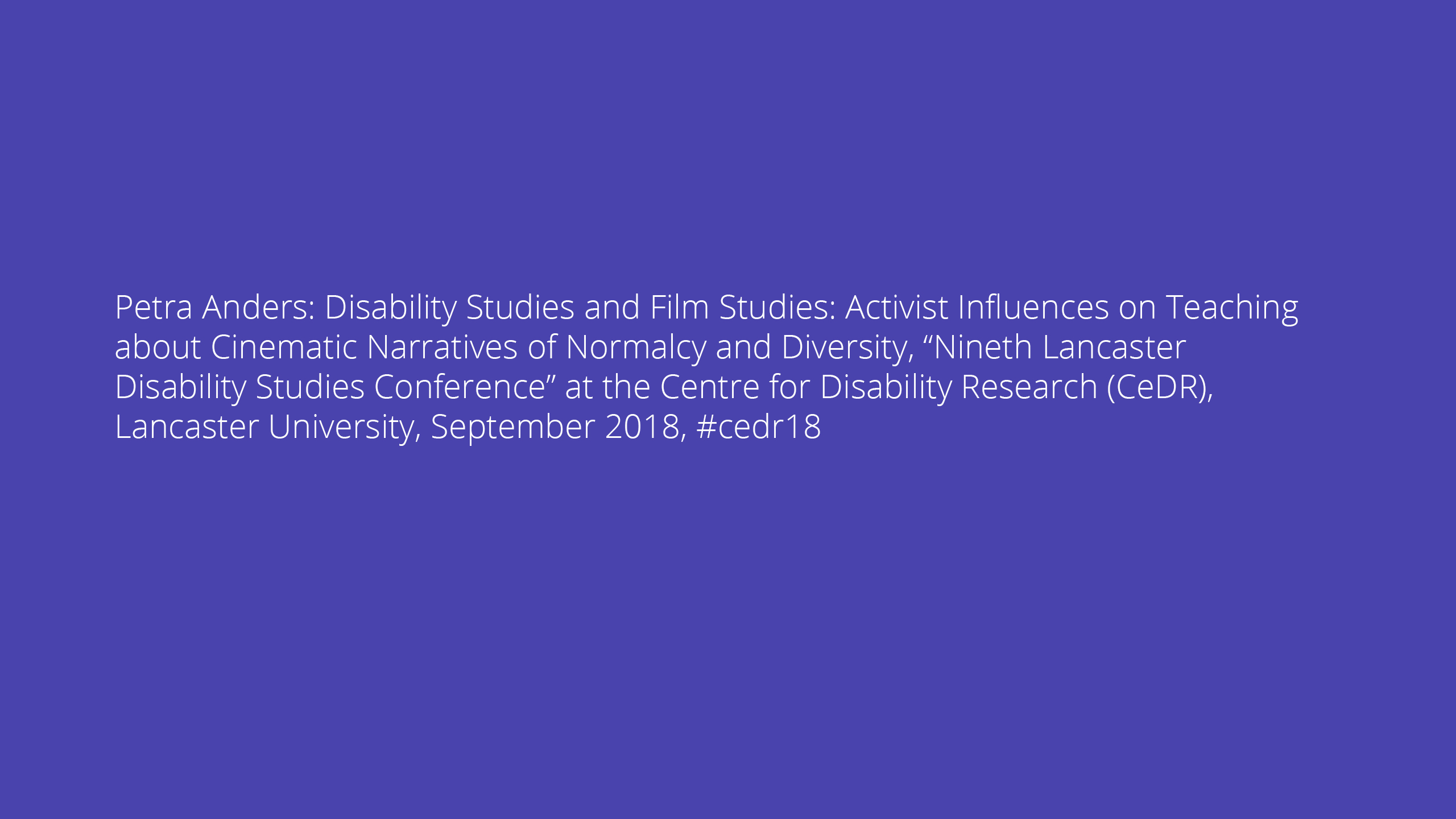 "Petra Anders: Disability Studies and Film Studies: Activist Influences on Teaching about Cinematic Narratives of Normalcy and Diversity, ""Nineth Lancaster Disability Studies Conference"" at the Centre for Disability Research (CeDR), Lancaster University, September 2018, #cedr18"