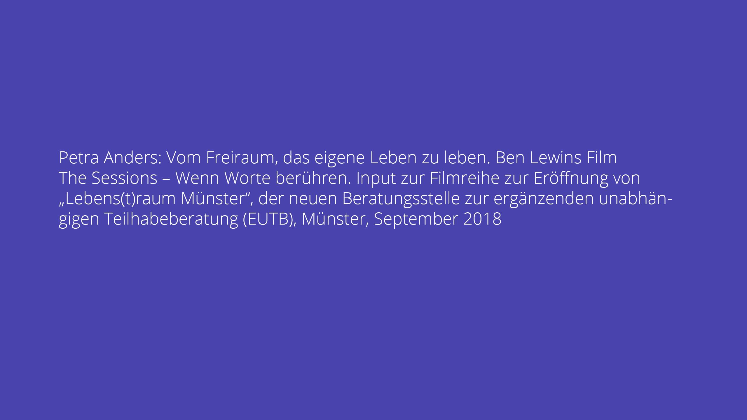 """Petra Anders: Vom Freiraum, das eigene Leben zu leben. Ben Lewins Film The Sessions – Wenn Worte berühren. Input zur Filmreihe zur Eröffnung von """"Lebens(t)raum Münster"""", der neuen Beratungsstelle zur ergänzenden unabhängigen Teilhabeberatung (EUTB), Münster, September 2018"""