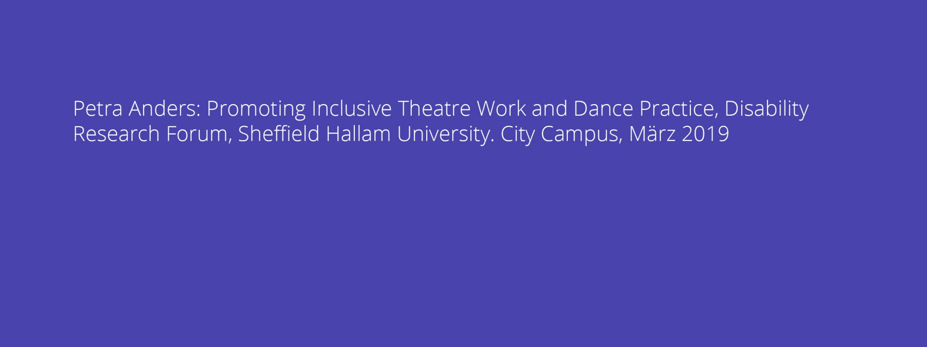 Petra Anders: Promoting Inclusive Theatre Work and Dance Practice, Disability Research Forum, Sheffield Hallam University. City Campus, März 2019