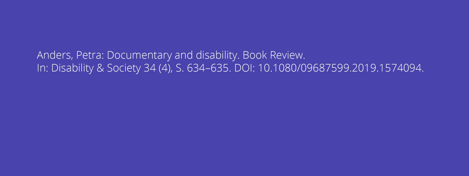 Anders, Petra: Documentary and disability. Book Review. In: Disability & Society 34 (4), S. 634–635. DOI: 10.1080/09687599.2019.1574094.