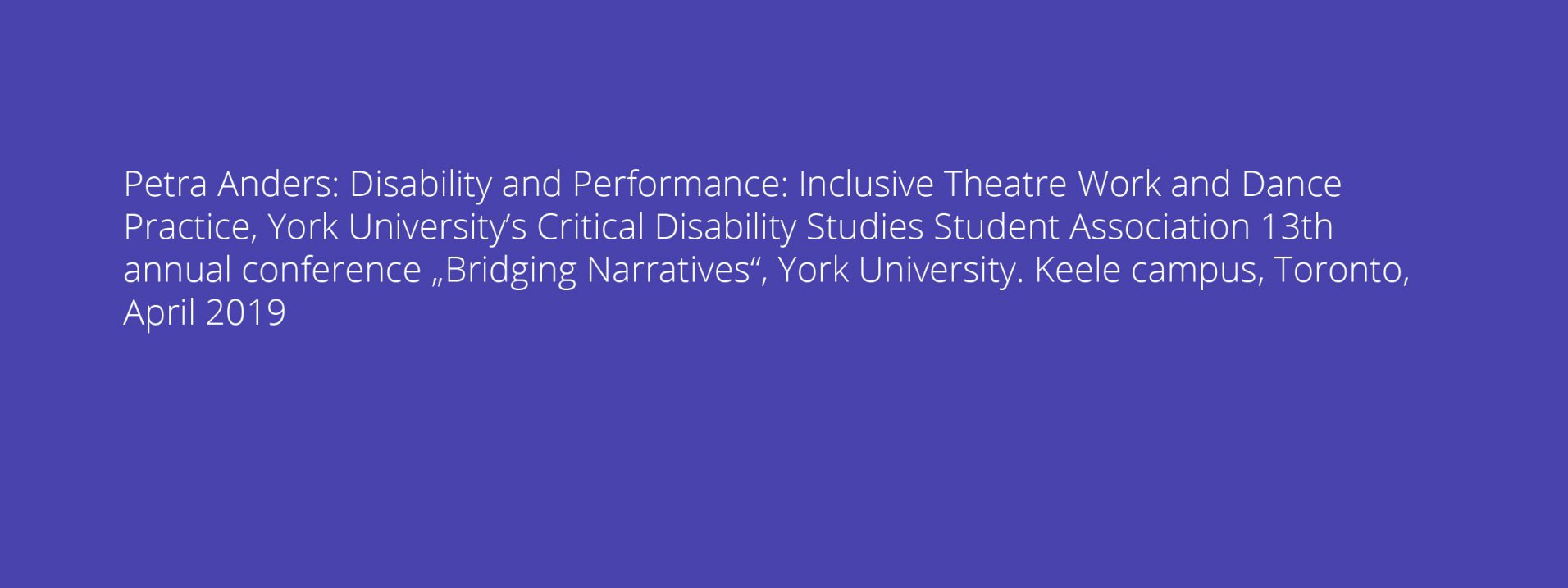 "Petra Anders: Disability and Performance: Inclusive Theatre Work and Dance Practice, York University's Critical Disability Studies Student Association 13th annual conference ""Bridging Narratives"", York University. Keele campus, Toronto, April 2019"