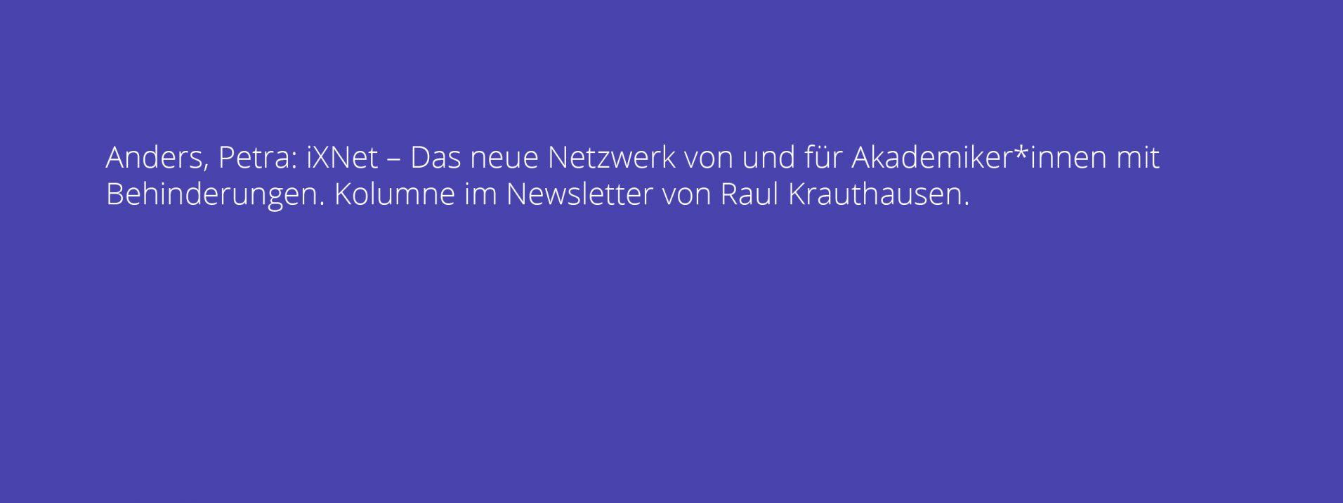 Anders, Petra: iXNet – Das neue Netzwerk von und für Akademiker*innen mit Behinderungen. Kolumne im Newsletter von Raul Krauthausen.