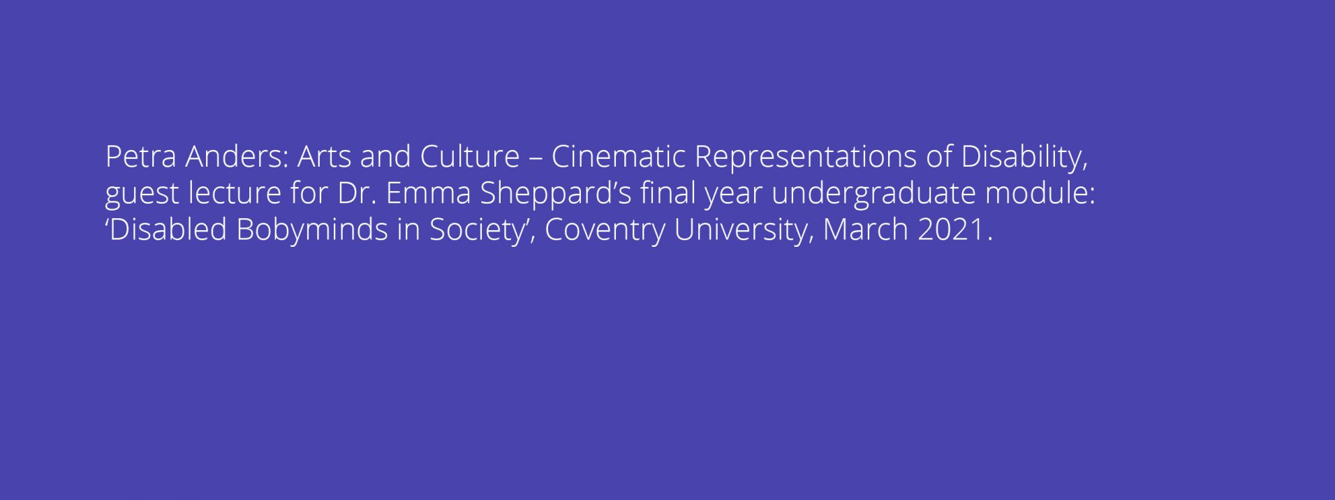 Petra Anders: Arts and Culture – Cinematic Representations of Disability, guest lecture for Dr. Emma Sheppard's final year undergraduate module: 'Disabled Bobyminds in Society', Coventry University, March 2021.