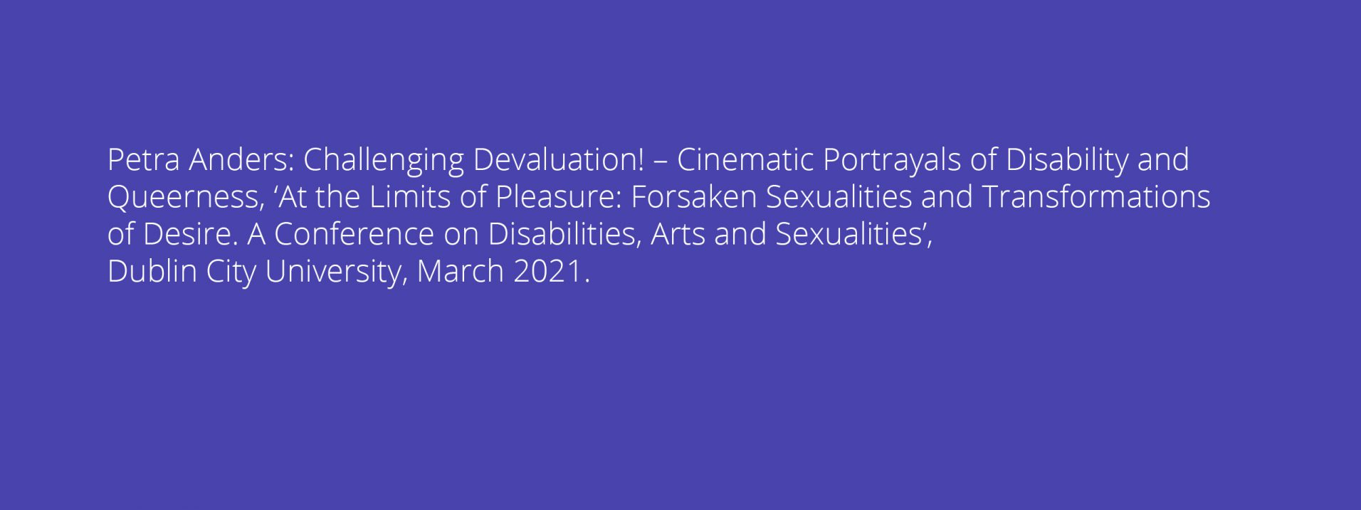 Petra Anders: Challenging Devaluation! – Cinematic Portrayals of Disability and Queerness, 'At the Limits of Pleasure: Forsaken Sexualities and Transformations of Desire. A Conference on Disabilities, Arts and Sexualities', Dublin City University, March 2021.
