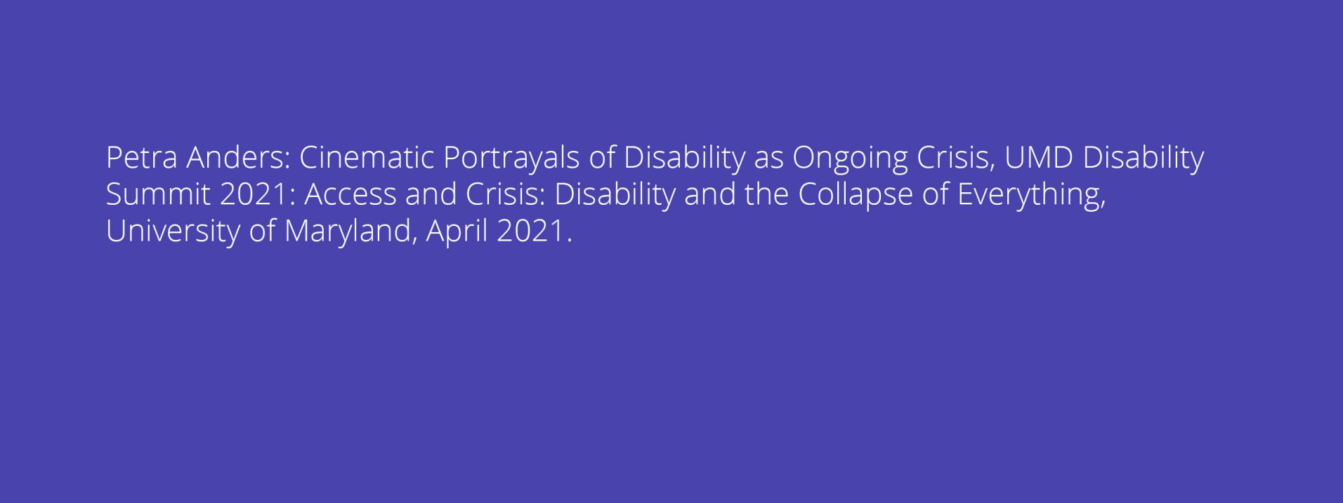 Petra Anders: Cinematic Portrayals of Disability as Ongoing Crisis, UMD Disability Summit 2021: Access and Crisis: Disability and the Collapse of Everything, University of Maryland, April 2021.