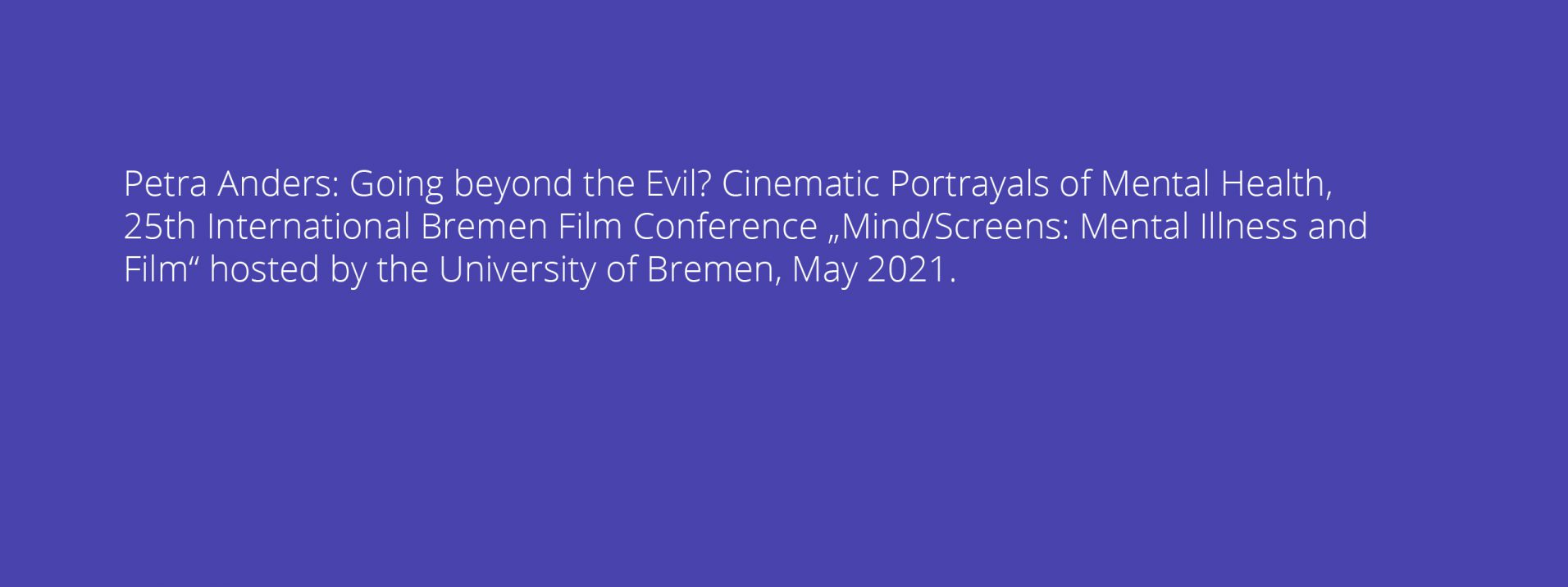 """Petra Anders: Going beyond the Evil? Cinematic Portrayals of Mental Health, 25th International Bremen Film Conference """"Mind/Screens: Mental Illness and Film"""" hosted by the University of Bremen, May 2021."""