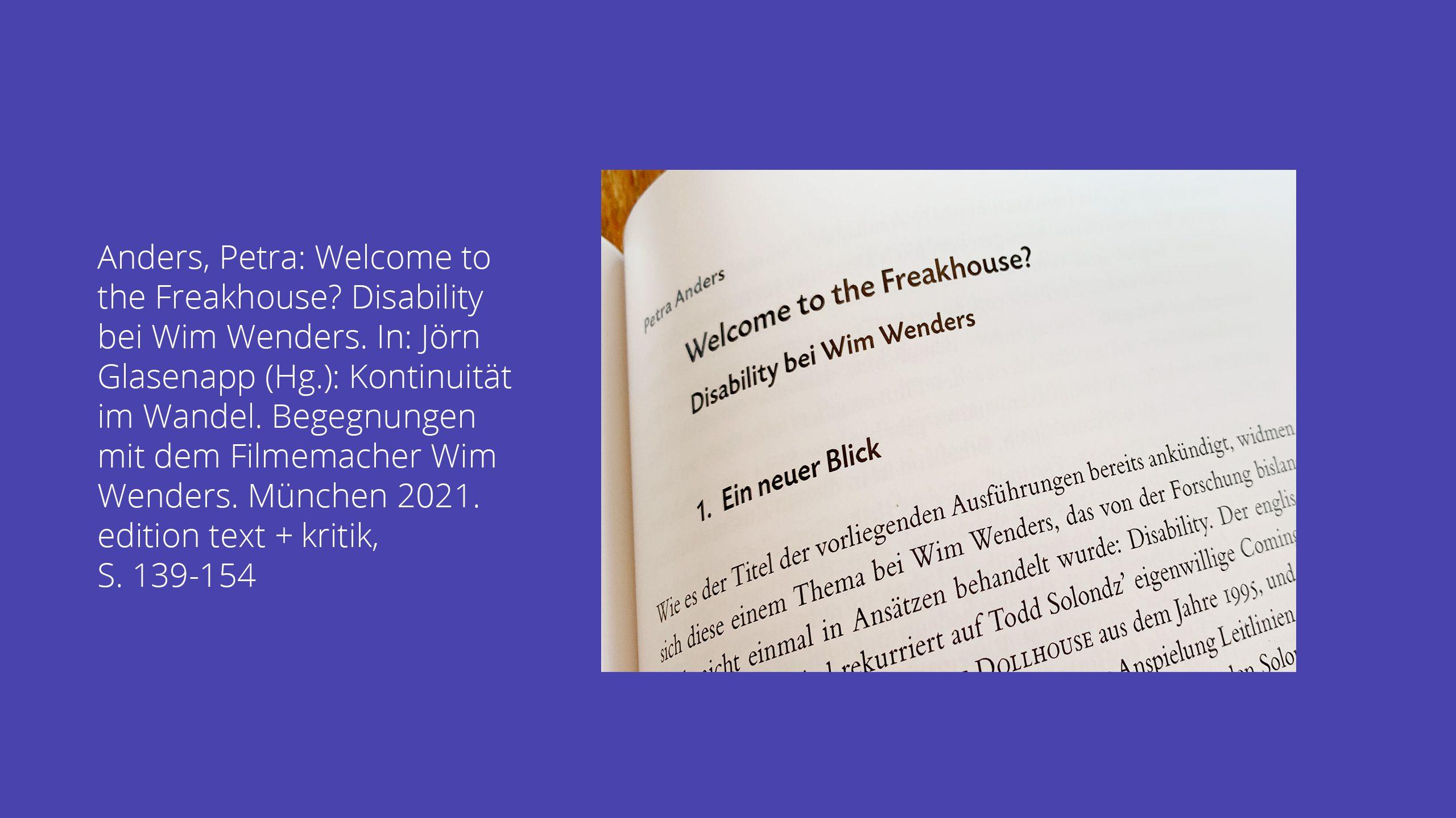 Petra Anders: Welcome to the Freakhouse? Disability bei Wim Wenders. In: Jörn Glasenapp (Hg.): Kontinuität im Wandel. Begegnungen mit dem Filmemacher Wim Wenders. München 2021. edition text +kritik, S. 139-154